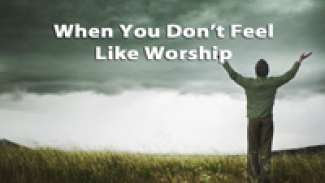 When You Don't Feel Like Worship